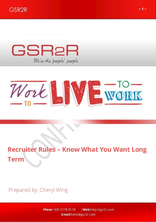 ~ 1 ~GSR2R Phone: 020 3178 8118 |Web:http://gsr2r.com Email:hello@gsr2r.com z Recruiter Rules – Know What You Want Long Te...