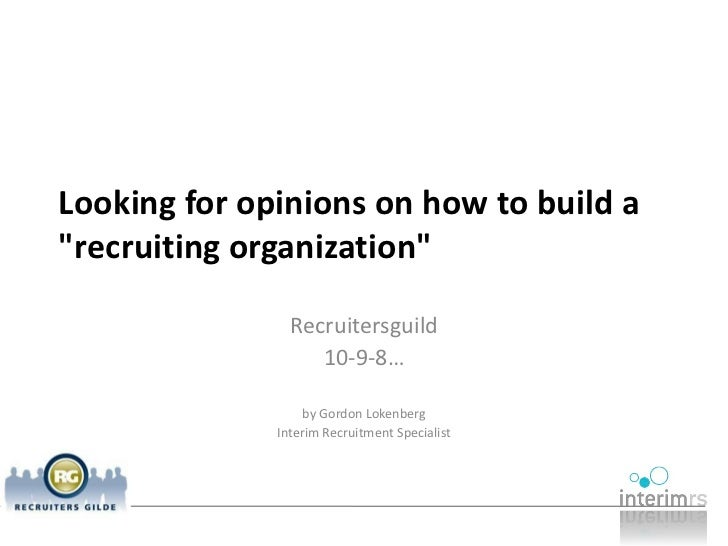 Looking for opinions on how to build a recruiting organization                  Recruitersguild                    10-9-8…...