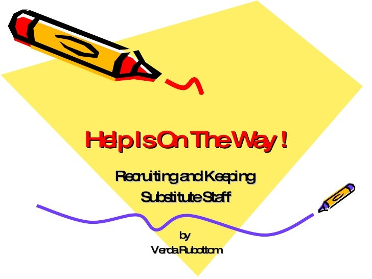 Help Is On The Way ! Recruiting and Keeping  Substitute Staff by  Verda Rubottom