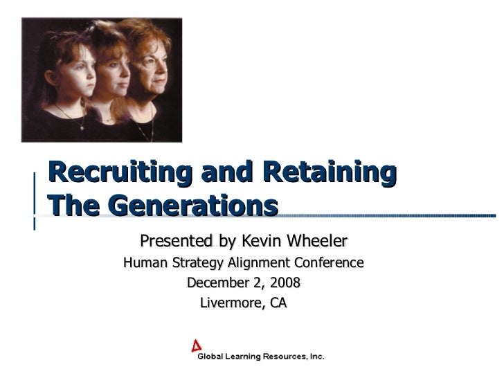 Recruiting and Retaining The Generations   Presented by Kevin Wheeler Human Strategy Alignment Conference December 2, 2008...