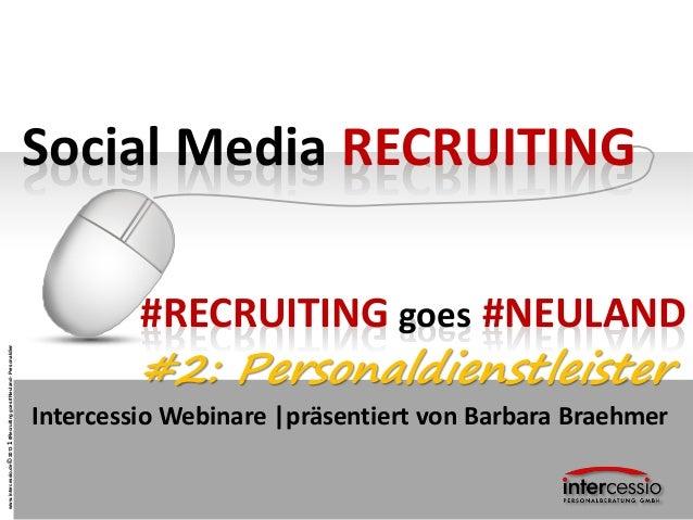 www.intercessio.de©20131#Recruitinggoes#Neuland-Personaldienstliester Social Media RECRUITING Intercessio Webinare |präsen...