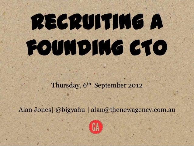 Recruiting a  founding CTO         Thursday, 6th September 2012Alan Jones| @bigyahu | alan@thenewagency.com.au