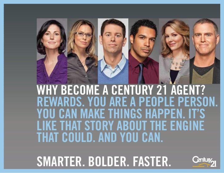 WHY BECOME A CENTURY 21 AGENT?REWARDS. YOU ARE A PEOPLE PERSON.YOU CAN MAKE THINGS HAPPEN. IT'SLIKE THAT STORY ABOUT THE E...