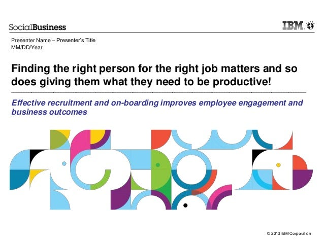 © 2013 IBM Corporation Finding the right person for the right job matters and so does giving them what they need to be pro...