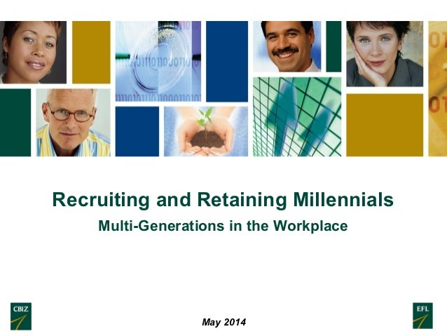 Recruiting and Retaining Millennials Multi-Generations in the Workplace May 2014