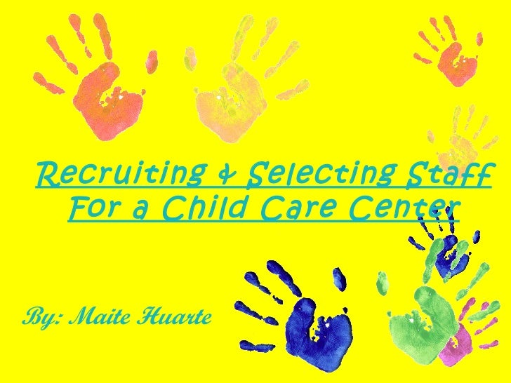 Recruiting & Selecting Staff For a Child Care Center By: Maite Huarte