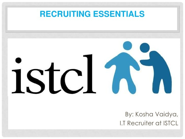 RECRUITING ESSENTIALS•                       By: Kosha Vaidya,                    I.T Recruiter at ISTCL