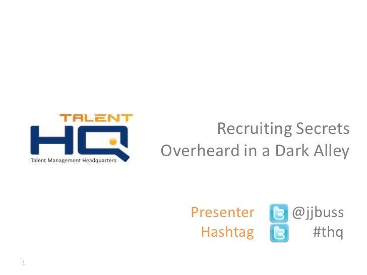 Recruiting Secrets    Overheard in a Dark Alley          Presenter   @jjbuss           Hashtag       #thq1     v