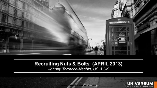 Recruiting Nuts & Bolts (APRIL 2013)     Johnny Torrance-Nesbitt, US & UK           WWW.UNIVERSUMGLOBAL.COM
