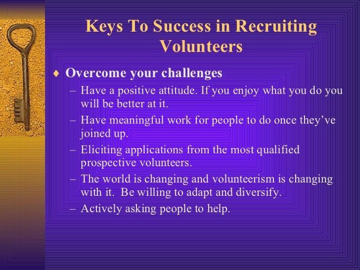 Keys To Success in Recruiting Volunteers <ul><li>Overcome your challenges </li></ul><ul><ul><li>Have a positive attitude. ...