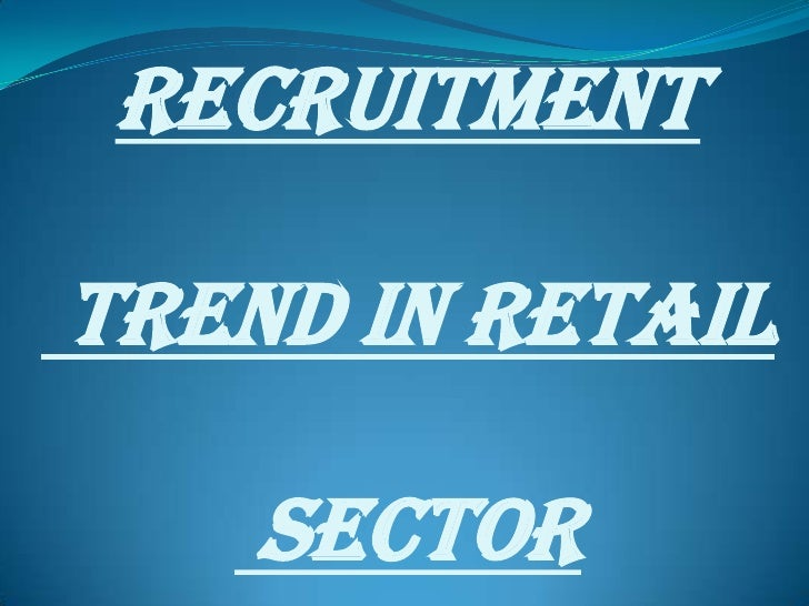 RECRUITMENT  TREND IN RETAIL      SECTOR