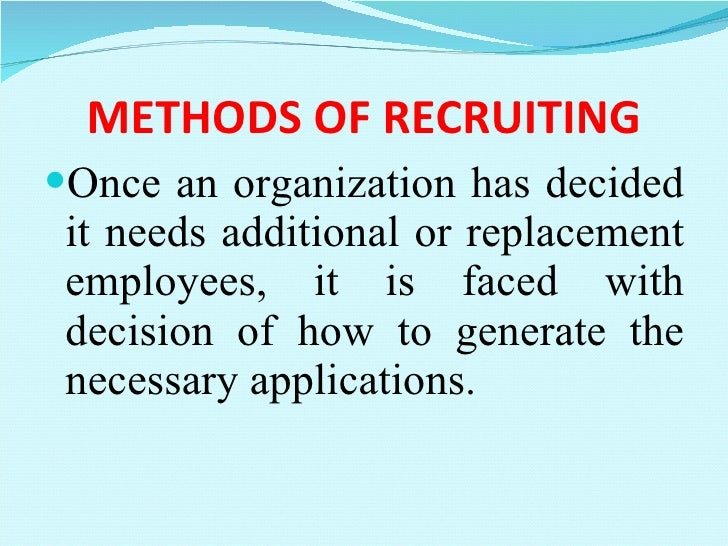METHODS OF RECRUITING <ul><li>Once an organization has decided it needs additional or replacement employees, it is faced w...