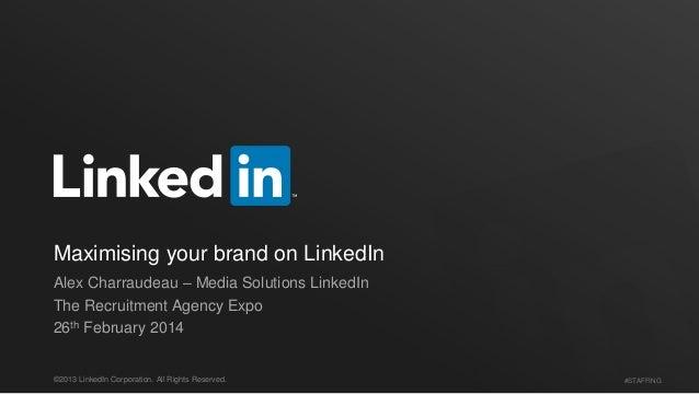 Maximising your brand on LinkedIn Alex Charraudeau – Media Solutions LinkedIn The Recruitment Agency Expo 26th February 20...