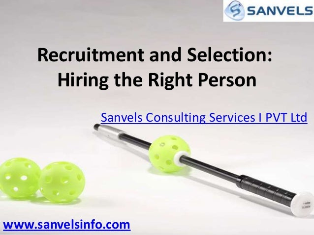 Recruitment and Selection: Hiring the Right Person Sanvels Consulting Services I PVT Ltd  www.sanvelsinfo.com