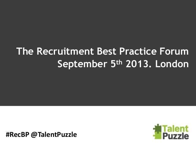 The Recruitment Best Practice Forum September 5th 2013. London #RecBP @TalentPuzzle