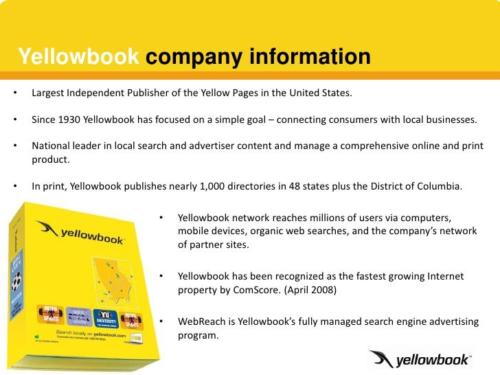 Yellowbook company information •    Largest Independent Publisher of the Yellow Pages in the United States.  •    Since 19...
