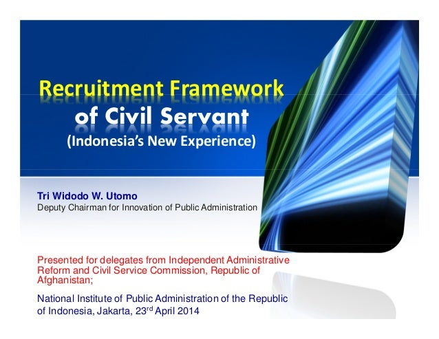 Recruitment Framework of Civil Servant (Indonesia's New Experience) Presented for delegates from Independent Administrativ...