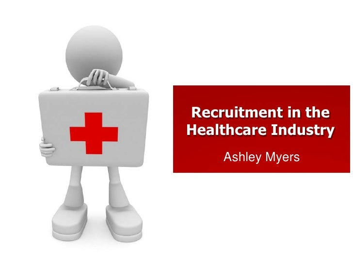 Recruitment in theHealthcare Industry    Ashley Myers