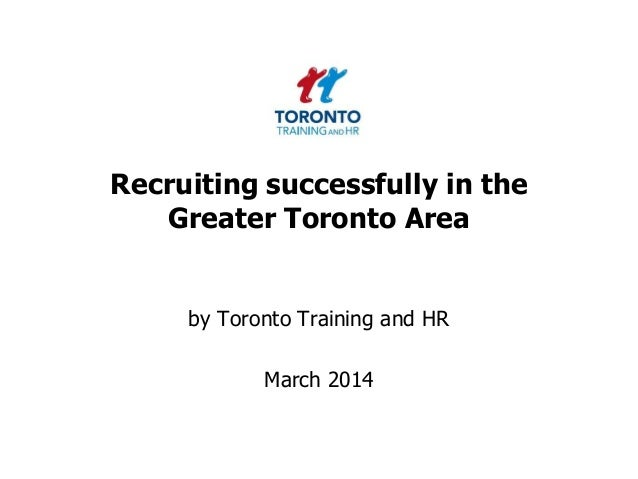 Recruiting successfully in the Greater Toronto Area  by Toronto Training and HR  March 2014