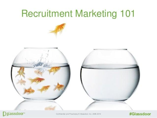 Confidential and Proprietary © Glassdoor, Inc. 2008-2014 #Glassdoor Recruitment Marketing 101 Recruitment Marketing 101