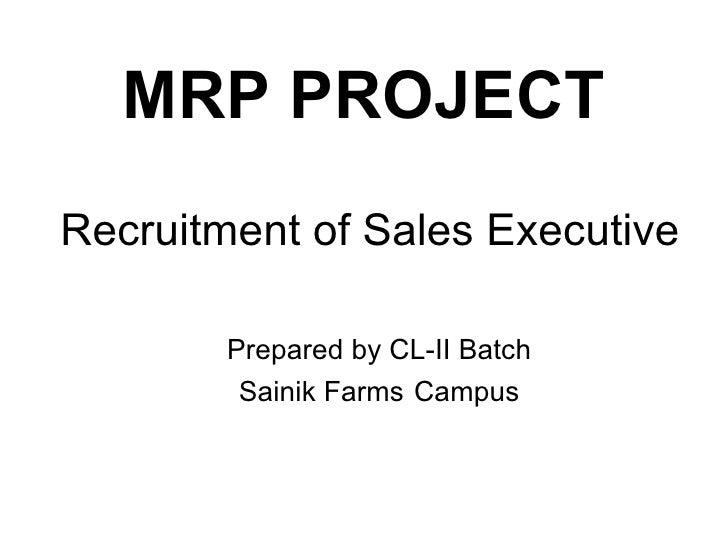 Recruitment of Sales Executive <ul><li>Prepared by CL-II Batch Sainik Farms   Campus </li></ul><ul><li>MRP PROJECT </li></ul>