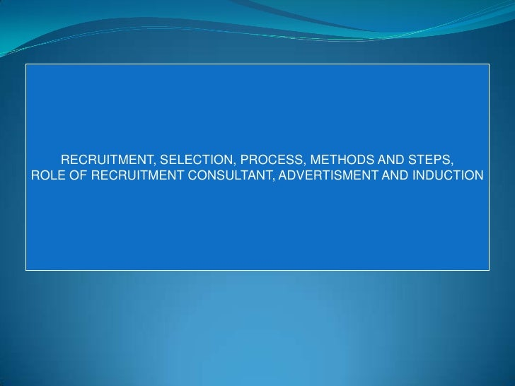 RECRUITMENT, SELECTION, PROCESS, METHODS AND STEPS,ROLE OF RECRUITMENT CONSULTANT, ADVERTISMENT AND INDUCTION