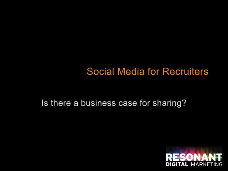 Social Media for Recruiters Is there a business case for sharing?