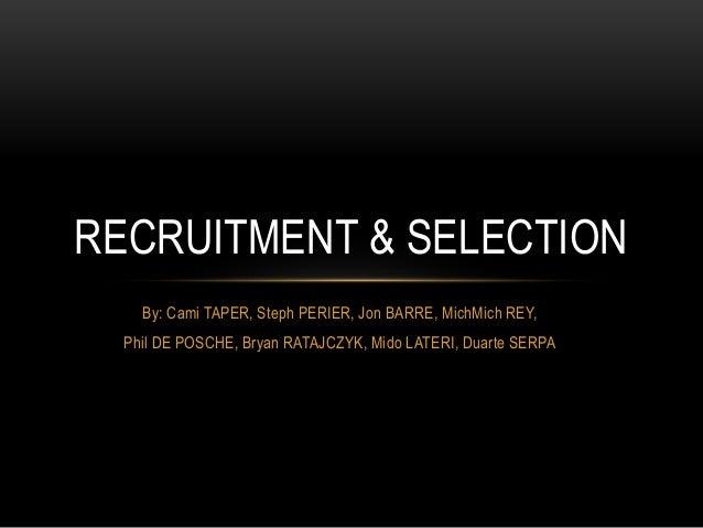 RECRUITMENT & SELECTION    By: Cami TAPER, Steph PERIER, Jon BARRE, MichMich REY,  Phil DE POSCHE, Bryan RATAJCZYK, Mido L...