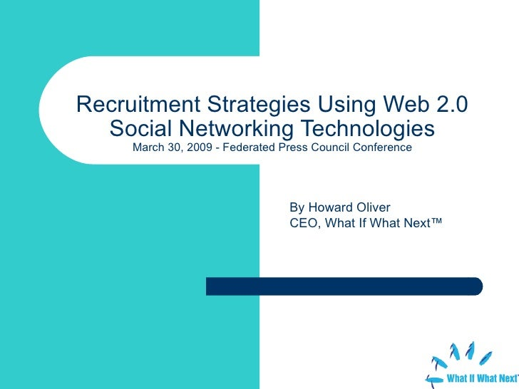 Recruitment Strategies Using Web 2.0 Social Networking Technologies March 30, 2009 - Federated Press Council Conference By...