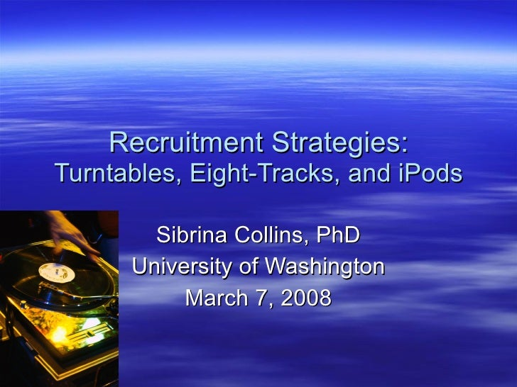 Recruitment Strategies: Turntables, Eight-Tracks, and iPods Sibrina Collins, PhD University of Washington March 7, 2008