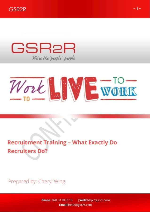 ~ 1 ~GSR2R Phone: 020 3178 8118 |Web:http://gsr2r.com Email:hello@gsr2r.com z Recruitment Training – What Exactly Do Recru...