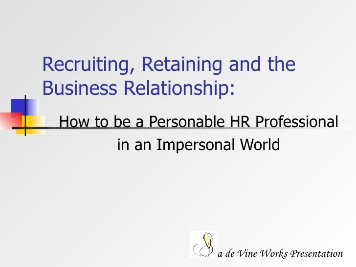 Recruiting, Retaining and the Business Relationship: How to be a Personable HR Professional  in an Impersonal World a de V...