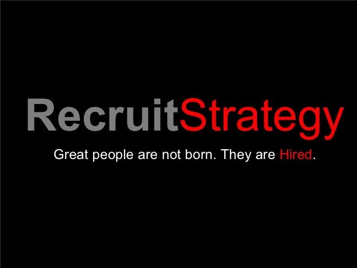 Recruit Strategy  Great people are not born. They are  Hired .