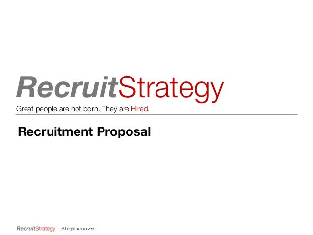 RecruitStrategyGreat people are not born. They are Hired. All rights reserved. Recruitment Proposal
