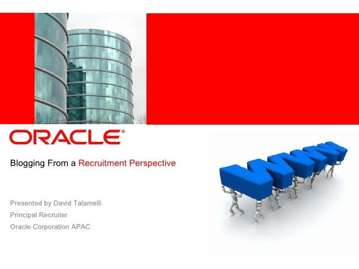 BloggingFrom a  Recruitment Perspective Presented by David Talamelli Principal Recruiter Oracle Corporation APAC