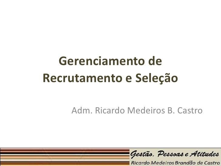 Gerenciamento deRecrutamento e Seleção    Adm. Ricardo Medeiros B. Castro