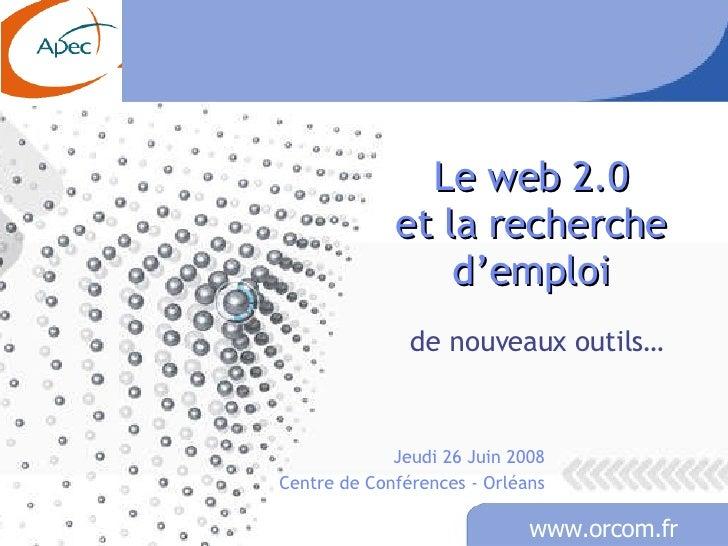 Le web 2.0 et la recherche d'emploi de nouveaux outils… Jeudi 26 Juin 2008 Centre de Conférences - Orléans