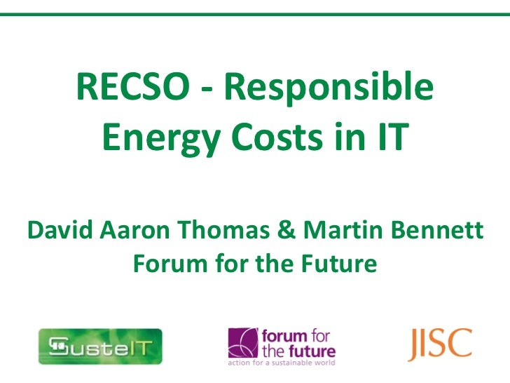 RECSO - Responsible Energy Costs in IT David Aaron Thomas & Martin Bennett Forum for the Future