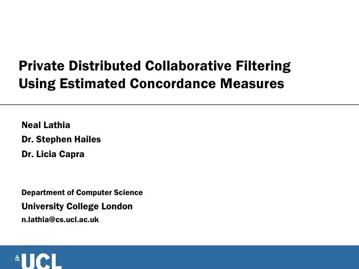 Private Distributed Collaborative Filtering Using Estimated Concordance Measures Neal Lathia Dr. Stephen Hailes Dr. Licia ...