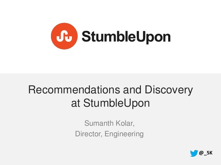 Recommendations and Discovery      at StumbleUpon           Sumanth Kolar,        Director, Engineering                   ...