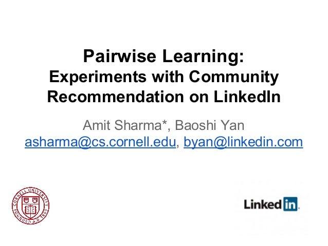 Pairwise Learning: Experiments with Community Recommendation on LinkedIn Amit Sharma*, Baoshi Yan asharma@cs.cornell.edu, ...