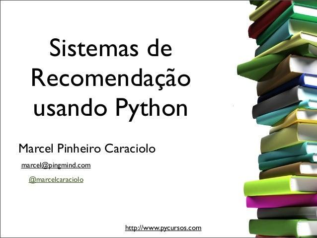 Sistemas de  Recomendação  usando PythonMarcel Pinheiro Caraciolomarcel@pingmind.com  @marcelcaraciolo                    ...