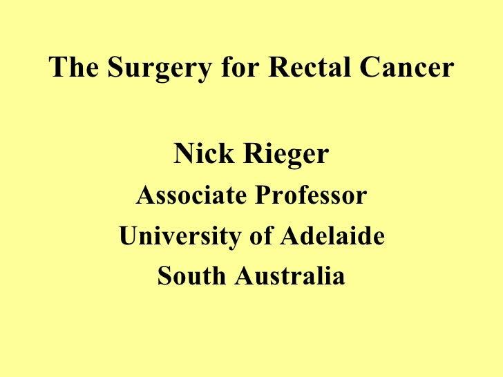 The Surgery for Rectal Cancer <ul><li>Nick Rieger </li></ul><ul><li>Associate Professor </li></ul><ul><li>University of Ad...