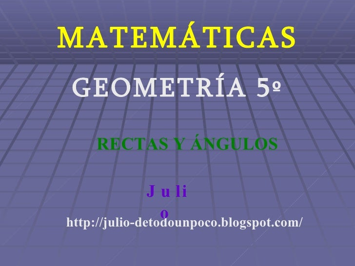 MATEMÁTICAS GEOMETRÍA 5º http://julio-detodounpoco.blogspot.com/ Julio RECTAS Y ÁNGULOS