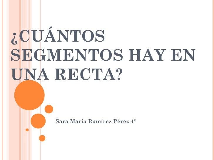 ¿CUÁNTOS SEGMENTOS HAY EN UNA RECTA? Sara María Ramírez Pérez 4º