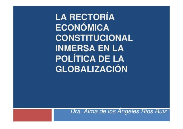 LA RECTORÍA ECONÓMICA CONSTITUCIONAL INMERSA EN LA POLÍTICA DE LA GLOBALIZACIÓN Dra. Alma de los Ángeles Rios Ruiz