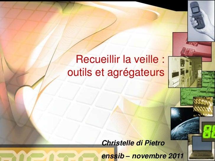 Recueillir la veille :outils et agrégateurs        Christelle di Pietro        enssib – novembre 2011