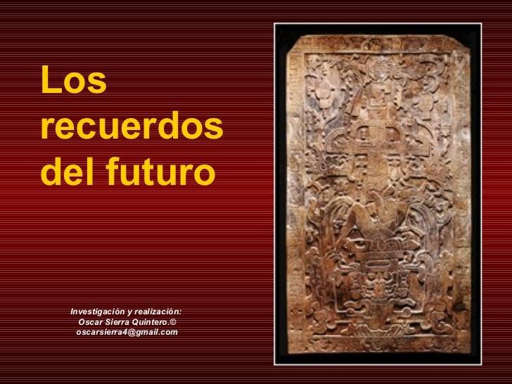 Los  recuerdos  del futuro Investigación y realización:  Oscar Sierra Quintero.© [email_address]