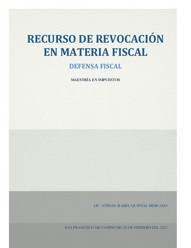 RECURSO DE REVOCACIÓN  EN MATERIA FISCAL       DEFENSA FISCAL       MAESTRÍA EN IMPUESTOS                  LIC. ATENAS ISA...