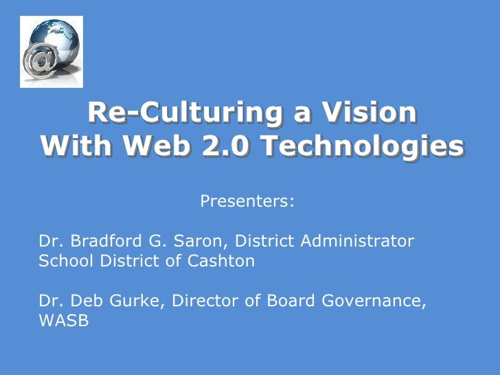 Re-Culturing a VisionWith Web 2.0 Technologies<br />Presenters:<br />Dr. Bradford G. Saron, District Administrator <br />S...